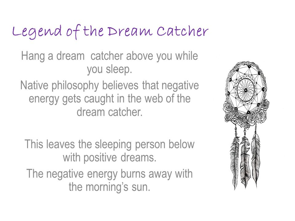 Legend of the Dream Catcher Hang a dream catcher above you while you sleep.