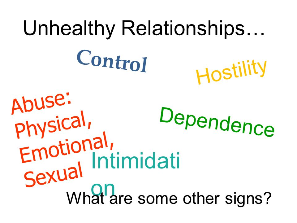 Unhealthy Relationships… Control Hostility Intimidati on Abuse: Physical, Emotional, Sexual Dependence What are some other signs?