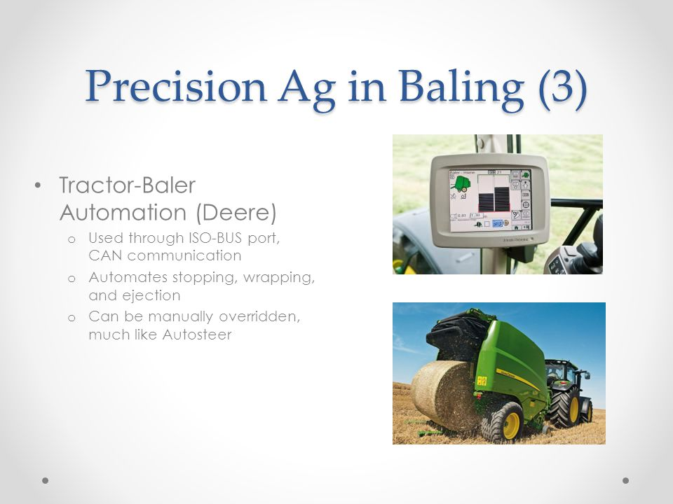 Precision Ag in Baling (3) Tractor-Baler Automation (Deere) o Used through ISO-BUS port, CAN communication o Automates stopping, wrapping, and ejection o Can be manually overridden, much like Autosteer
