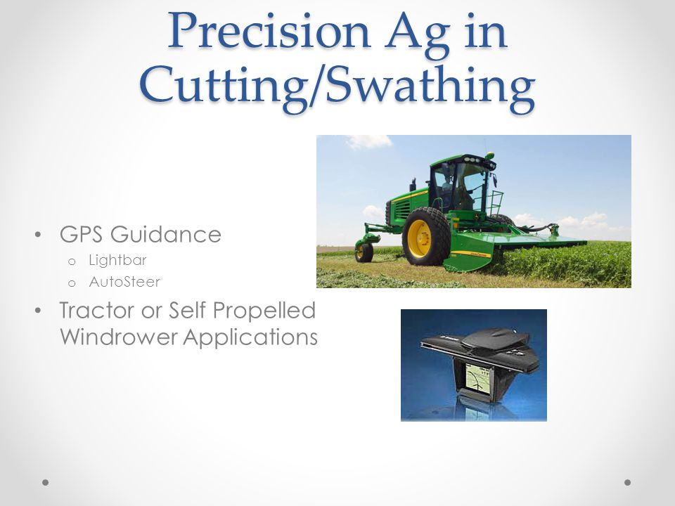 Precision Ag in Forage Harvesting (Deere) HarvestLab o Measures crop moisture on the go Harvest Monitor o Productivity, yields, area, etc.