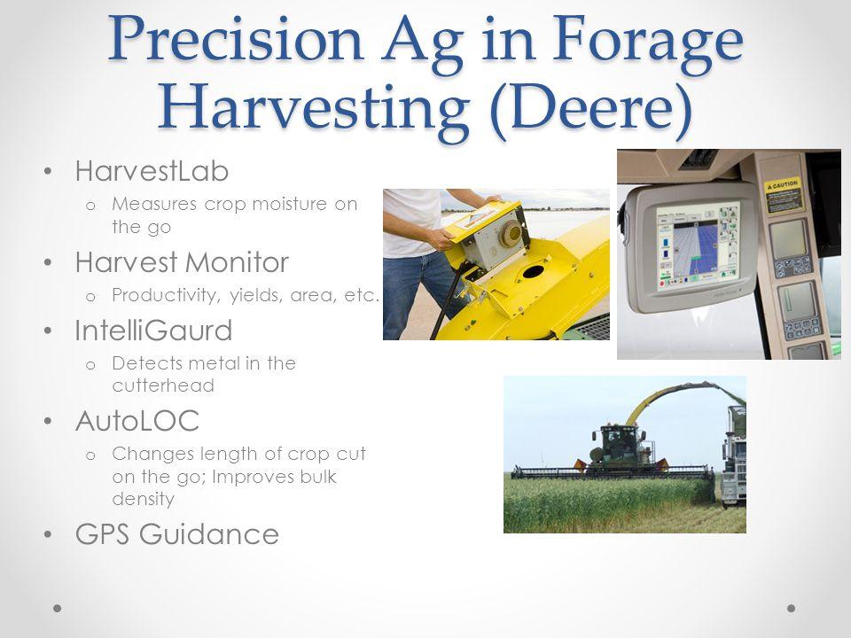 Precision Ag in Forage Harvesting (Deere) HarvestLab o Measures crop moisture on the go Harvest Monitor o Productivity, yields, area, etc. IntelliGaur