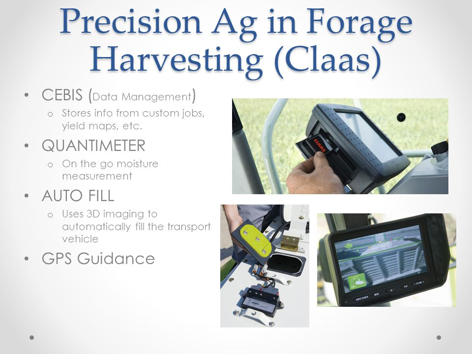 Precision Ag in Forage Harvesting (Claas) CEBIS ( Data Management ) o Stores info from custom jobs, yield maps, etc. QUANTIMETER o On the go moisture