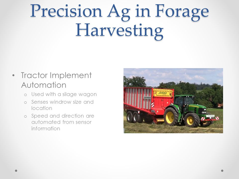 Precision Ag in Forage Harvesting Tractor Implement Automation o Used with a silage wagon o Senses windrow size and location o Speed and direction are automated from sensor information