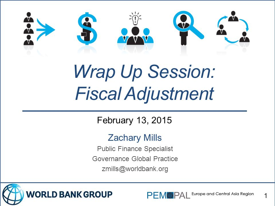 February 13, 2015 Zachary Mills Public Finance Specialist Governance Global Practice zmills@worldbank.org Wrap Up Session: Fiscal Adjustment 1