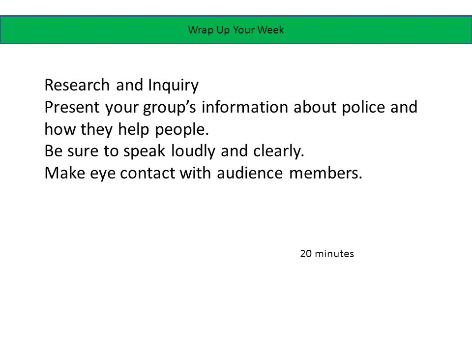 Wrap Up Your Week Research and Inquiry Present your group's information about police and how they help people.