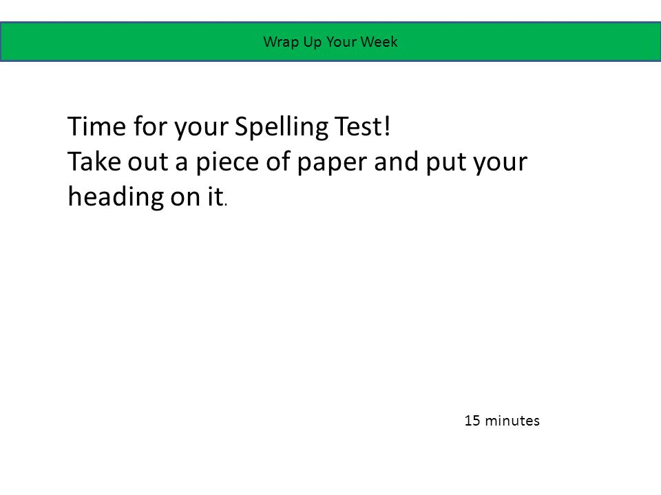 Wrap Up Your Week Time for your Spelling Test.