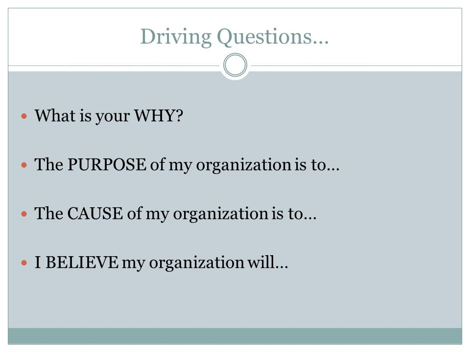 Driving Questions… What is your WHY? The PURPOSE of my organization is to… The CAUSE of my organization is to… I BELIEVE my organization will…