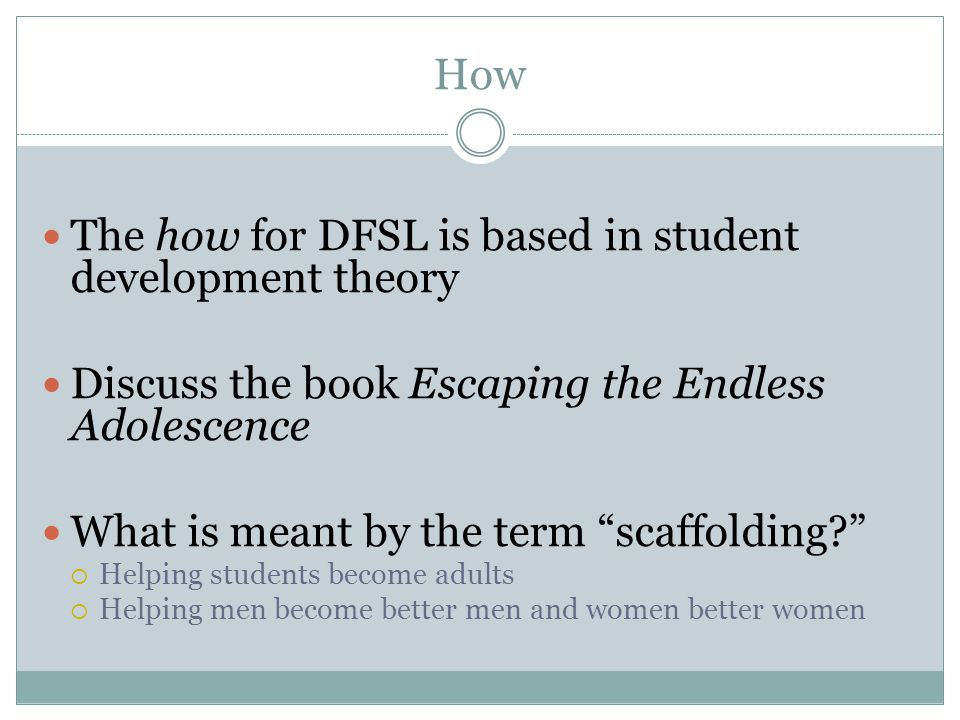 "How The how for DFSL is based in student development theory Discuss the book Escaping the Endless Adolescence What is meant by the term ""scaffolding?"""