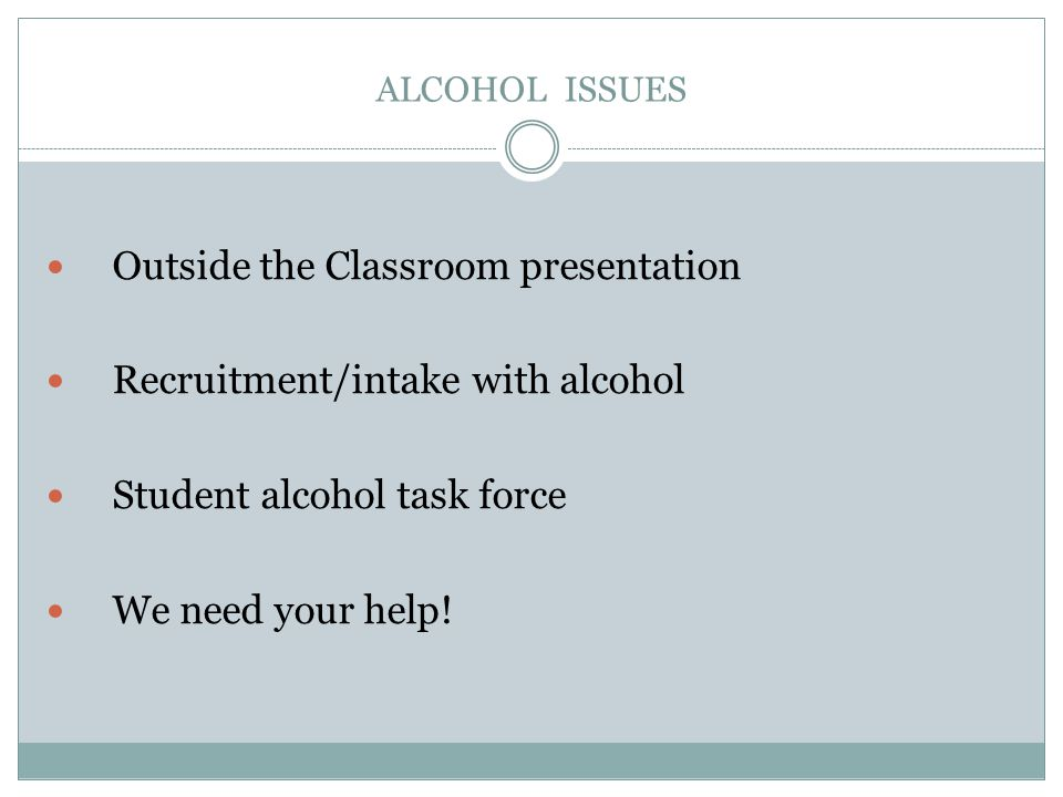 ALCOHOL ISSUES Outside the Classroom presentation Recruitment/intake with alcohol Student alcohol task force We need your help!