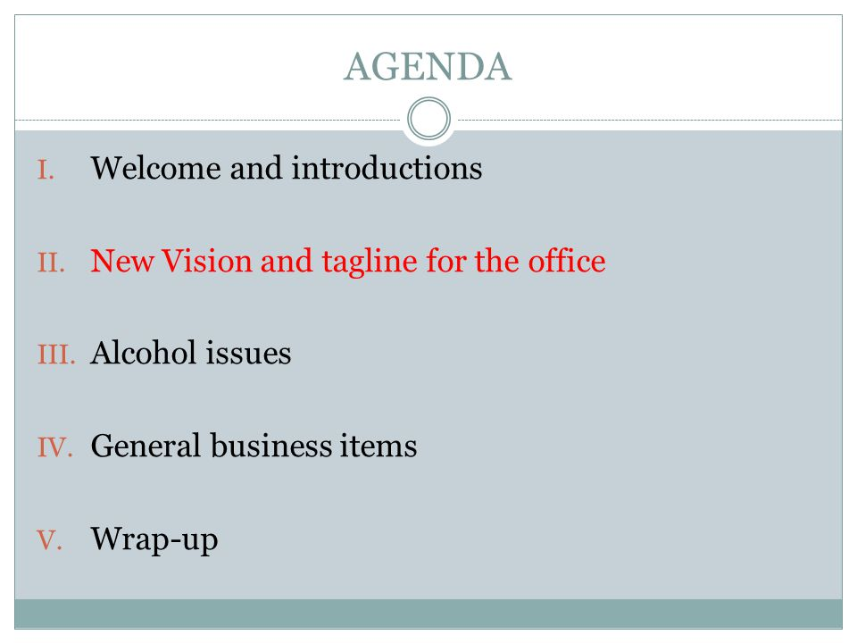 AGENDA I. Welcome and introductions II. New Vision and tagline for the office III. Alcohol issues IV. General business items V. Wrap-up