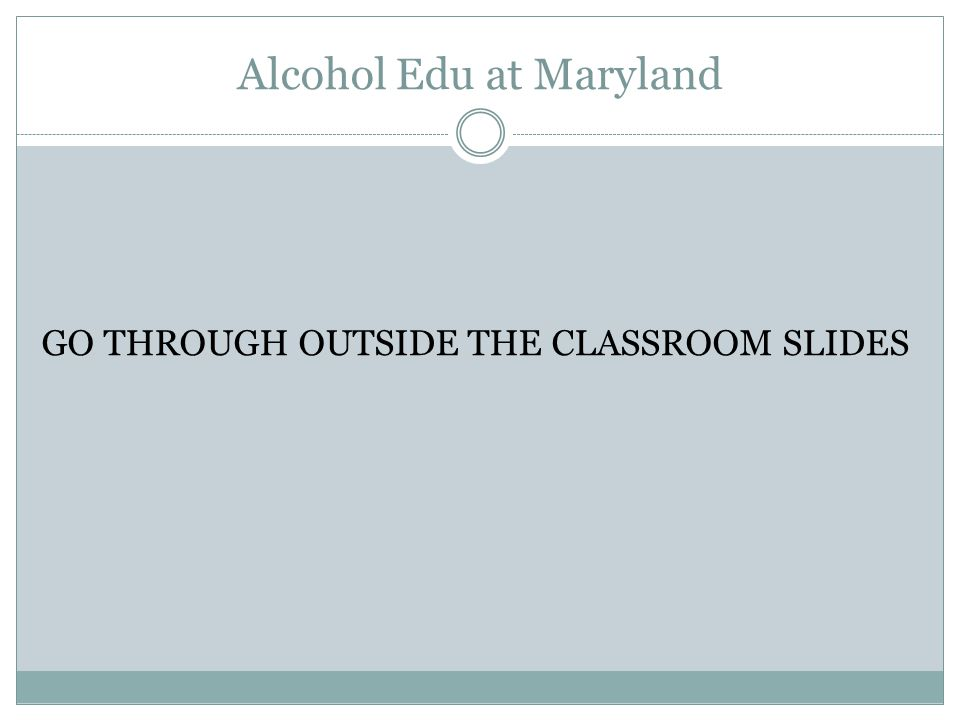 Alcohol Edu at Maryland GO THROUGH OUTSIDE THE CLASSROOM SLIDES