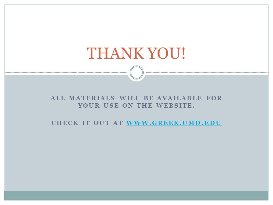 ALL MATERIALS WILL BE AVAILABLE FOR YOUR USE ON THE WEBSITE. CHECK IT OUT AT WWW.GREEK.UMD.EDUWWW.GREEK.UMD.EDU THANK YOU!