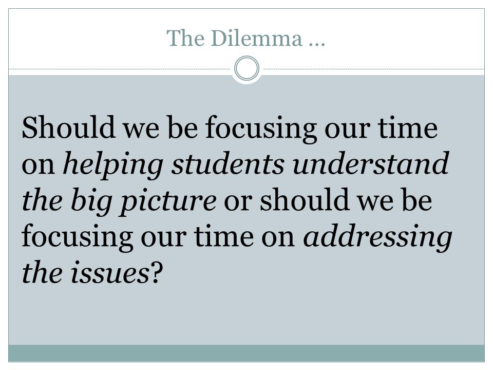 The Dilemma … Should we be focusing our time on helping students understand the big picture or should we be focusing our time on addressing the issues