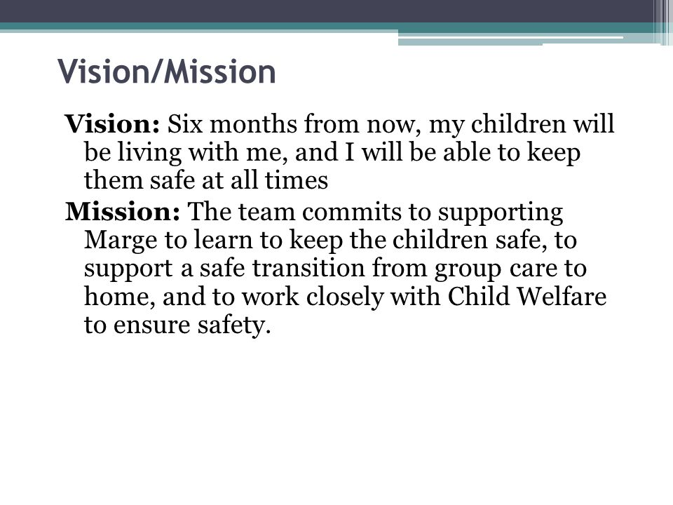 Vision/Mission Vision: Six months from now, my children will be living with me, and I will be able to keep them safe at all times Mission: The team commits to supporting Marge to learn to keep the children safe, to support a safe transition from group care to home, and to work closely with Child Welfare to ensure safety.