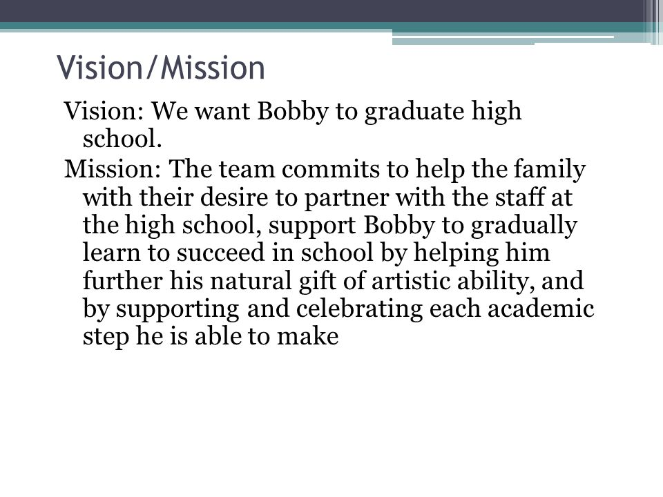 Vision/Mission Vision: We want Bobby to graduate high school.