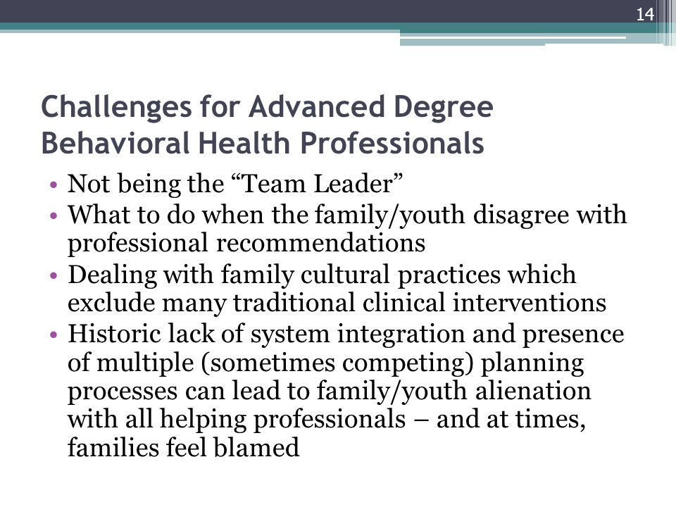 Challenges for Advanced Degree Behavioral Health Professionals Not being the Team Leader What to do when the family/youth disagree with professional recommendations Dealing with family cultural practices which exclude many traditional clinical interventions Historic lack of system integration and presence of multiple (sometimes competing) planning processes can lead to family/youth alienation with all helping professionals – and at times, families feel blamed 14
