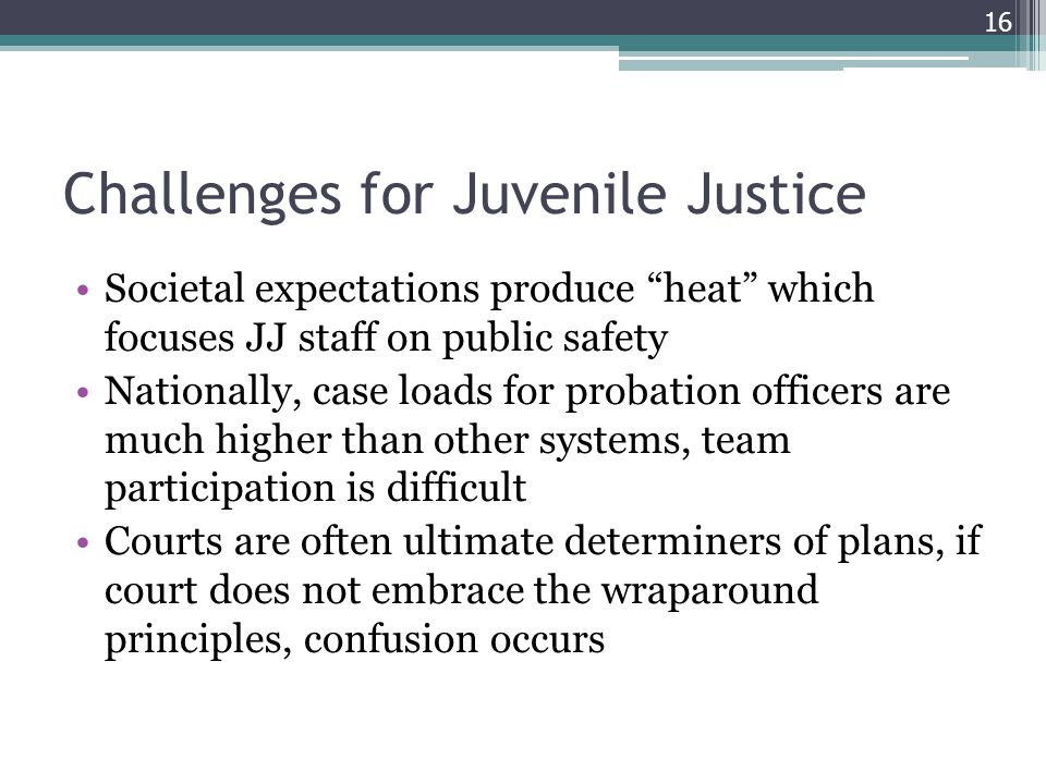 Challenges for Juvenile Justice Societal expectations produce heat which focuses JJ staff on public safety Nationally, case loads for probation officers are much higher than other systems, team participation is difficult Courts are often ultimate determiners of plans, if court does not embrace the wraparound principles, confusion occurs 16