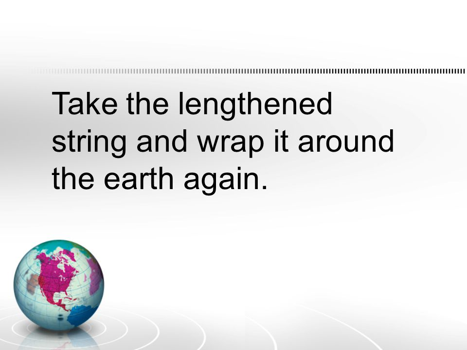 Take the lengthened string and wrap it around the earth again.
