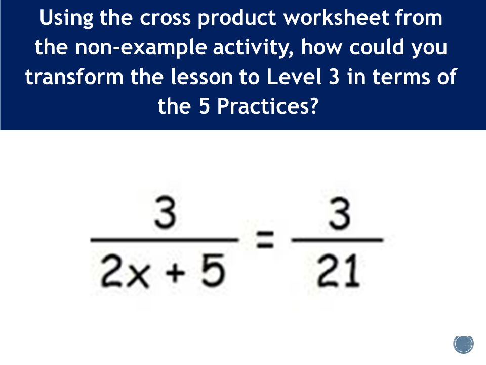 Using the cross product worksheet from the non-example activity, how could you transform the lesson to Level 3 in terms of the 5 Practices