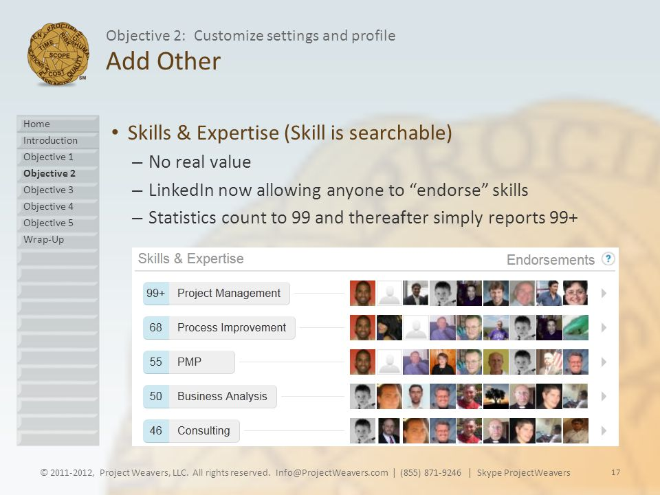 Add Other Skills & Expertise (Skill is searchable) – No real value – LinkedIn now allowing anyone to endorse skills – Statistics count to 99 and thereafter simply reports 99+ © 2011-2012, Project Weavers, LLC.