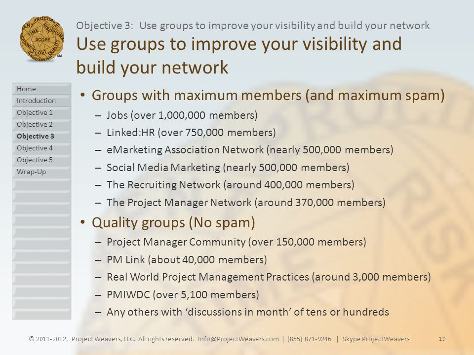 Use groups to improve your visibility and build your network Groups with maximum members (and maximum spam) – Jobs (over 1,000,000 members) – Linked:HR (over 750,000 members) – eMarketing Association Network (nearly 500,000 members) – Social Media Marketing (nearly 500,000 members) – The Recruiting Network (around 400,000 members) – The Project Manager Network (around 370,000 members) Quality groups (No spam) – Project Manager Community (over 150,000 members) – PM Link (about 40,000 members) – Real World Project Management Practices (around 3,000 members) – PMIWDC (over 5,100 members) – Any others with 'discussions in month' of tens or hundreds © 2011-2012, Project Weavers, LLC.