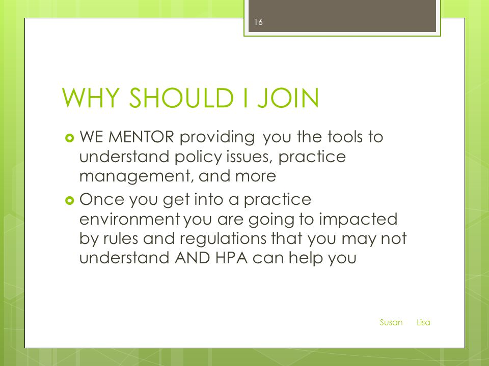 WHY SHOULD I JOIN  WE MENTOR providing you the tools to understand policy issues, practice management, and more  Once you get into a practice environment you are going to impacted by rules and regulations that you may not understand AND HPA can help you Susan Lisa 16