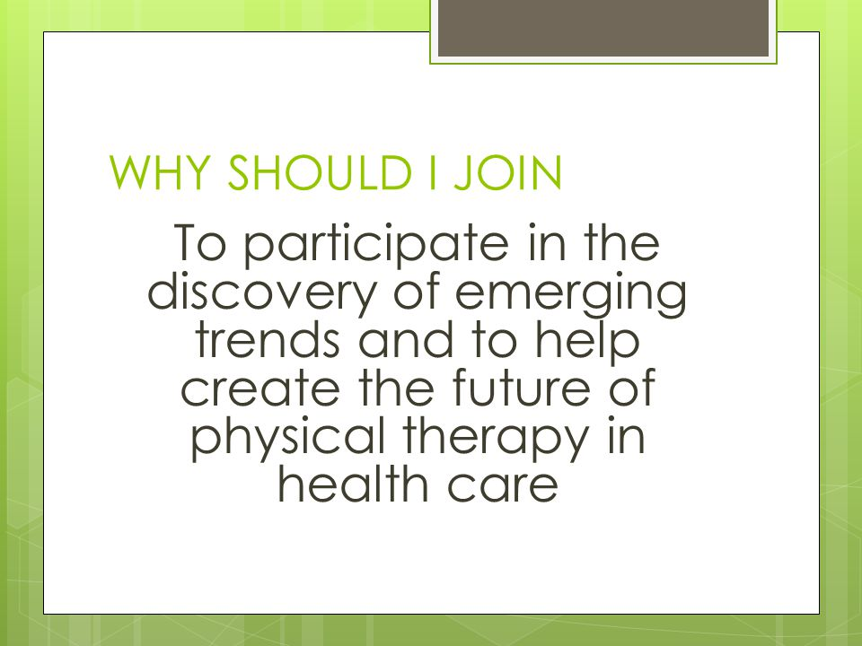 WHY SHOULD I JOIN To participate in the discovery of emerging trends and to help create the future of physical therapy in health care