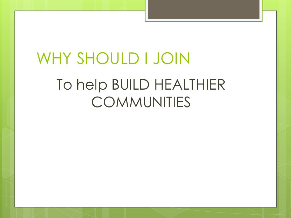 WHY SHOULD I JOIN To help BUILD HEALTHIER COMMUNITIES
