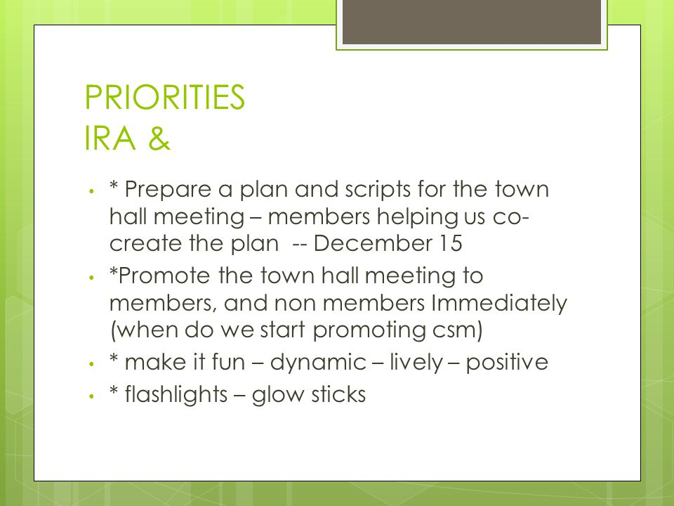 PRIORITIES IRA & * Prepare a plan and scripts for the town hall meeting – members helping us co- create the plan -- December 15 *Promote the town hall meeting to members, and non members Immediately (when do we start promoting csm) * make it fun – dynamic – lively – positive * flashlights – glow sticks