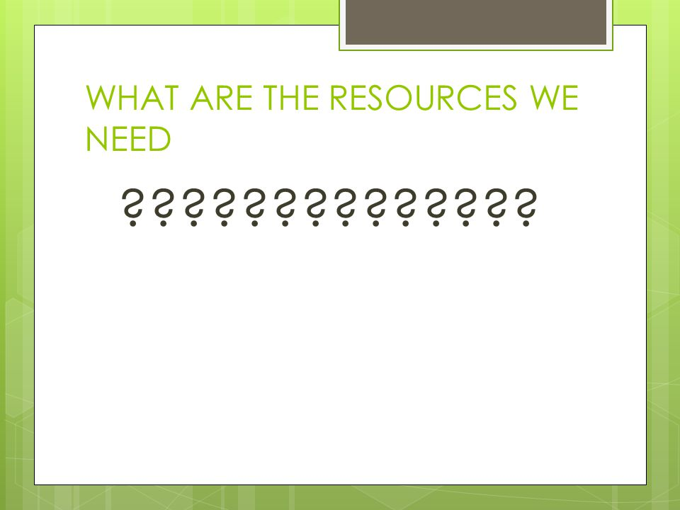 WHAT ARE THE RESOURCES WE NEED ??????????????