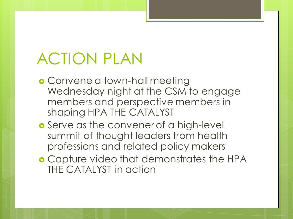 ACTION PLAN  Convene a town-hall meeting Wednesday night at the CSM to engage members and perspective members in shaping HPA THE CATALYST  Serve as the convener of a high-level summit of thought leaders from health professions and related policy makers  Capture video that demonstrates the HPA THE CATALYST in action
