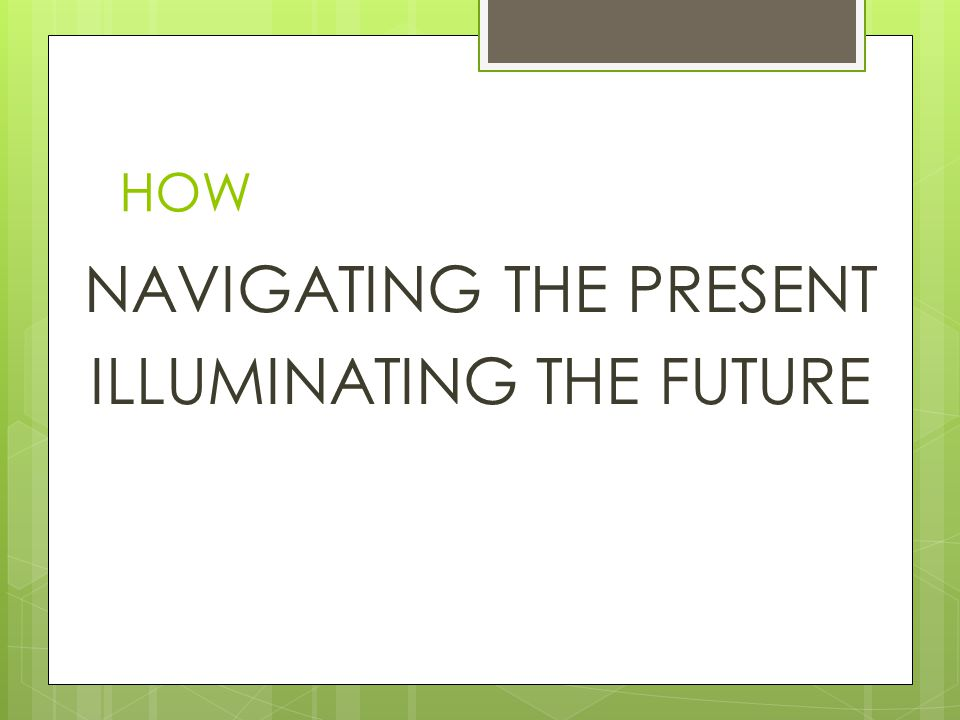 HOW NAVIGATING THE PRESENT ILLUMINATING THE FUTURE