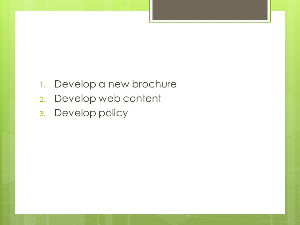 1. Develop a new brochure 2. Develop web content 3. Develop policy