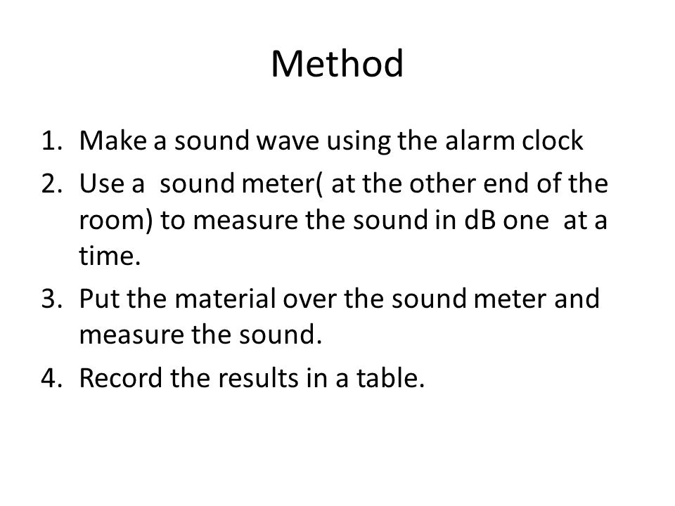Method 1.Make a sound wave using the alarm clock 2.Use a sound meter( at the other end of the room) to measure the sound in dB one at a time.