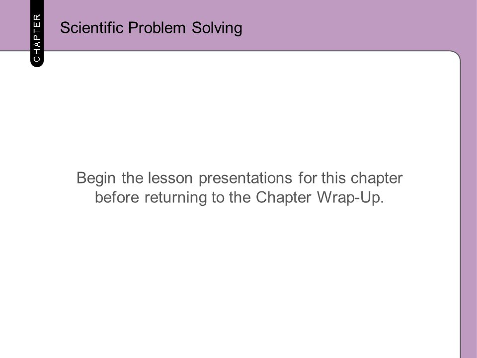 CHAPTER Begin the lesson presentations for this chapter before returning to the Chapter Wrap-Up. Scientific Problem Solving