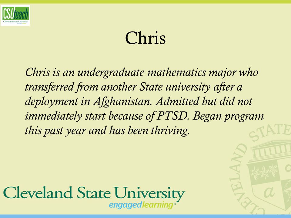 Chris Chris is an undergraduate mathematics major who transferred from another State university after a deployment in Afghanistan. Admitted but did no