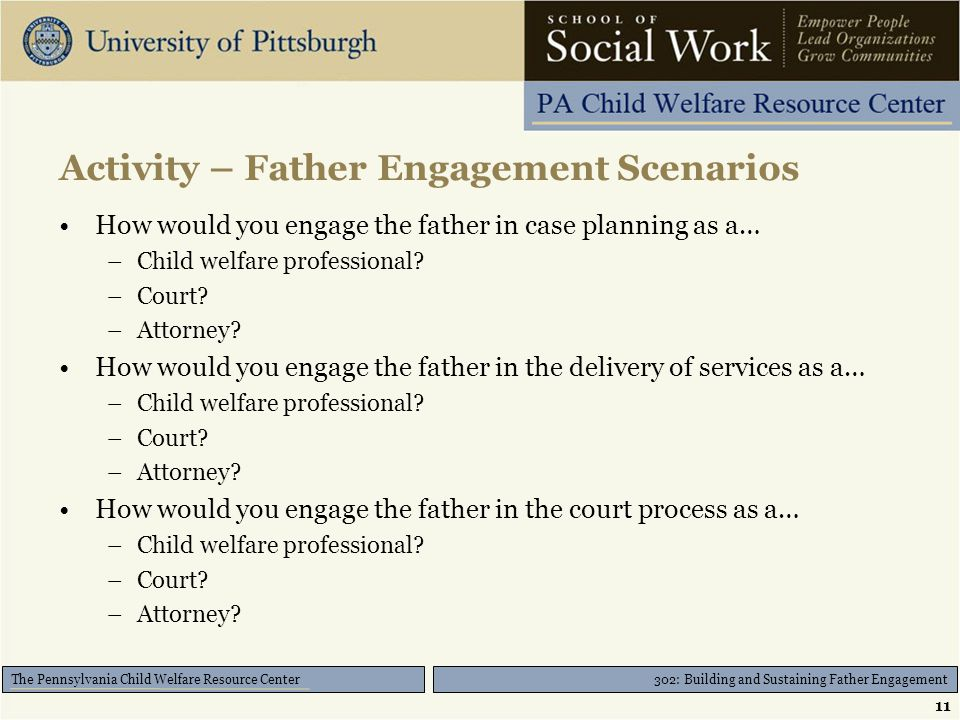 302: Building and Sustaining Father Engagement The Pennsylvania Child Welfare Resource Center Activity – Father Engagement Scenarios How would you engage the father in case planning as a… –Child welfare professional.