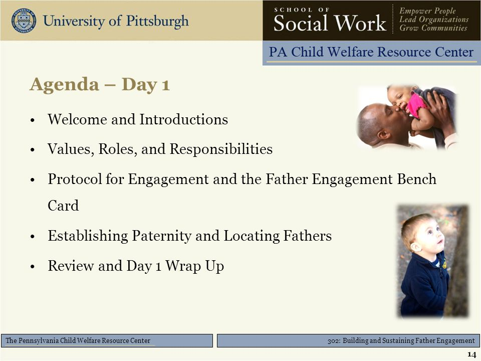 302: Building and Sustaining Father Engagement The Pennsylvania Child Welfare Resource Center Agenda – Day 1 Welcome and Introductions Values, Roles, and Responsibilities Protocol for Engagement and the Father Engagement Bench Card Establishing Paternity and Locating Fathers Review and Day 1 Wrap Up 14