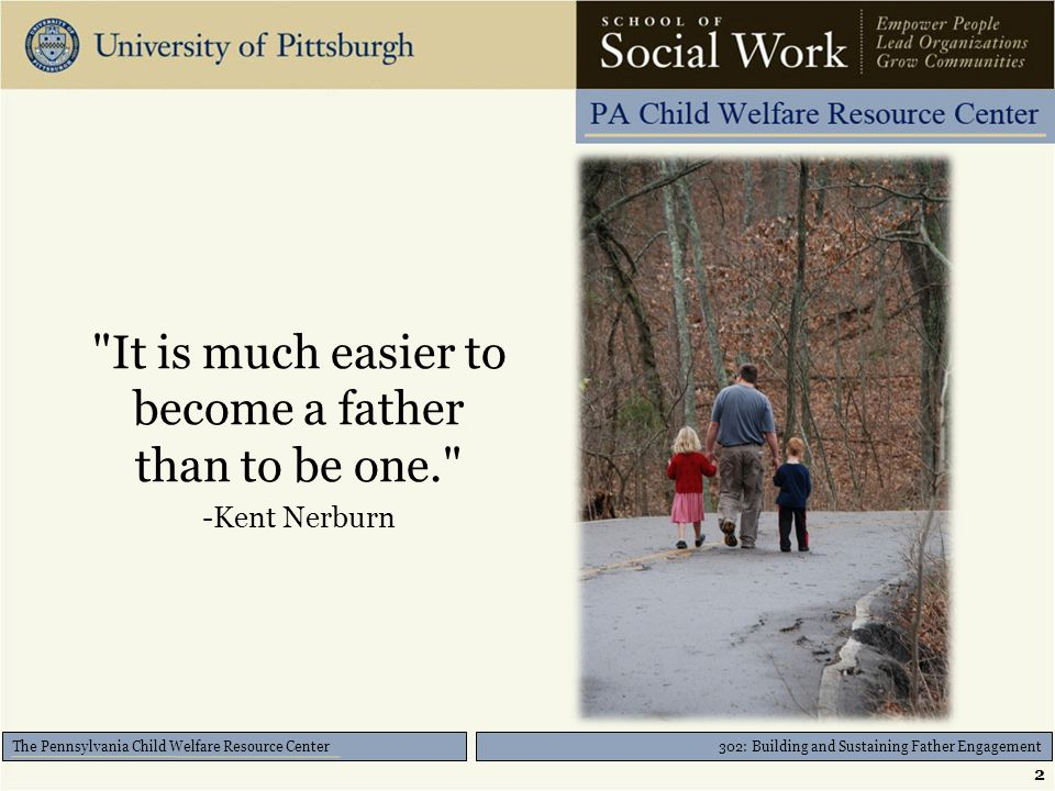 The Pennsylvania Child Welfare Resource Center It is much easier to become a father than to be one. -Kent Nerburn 2