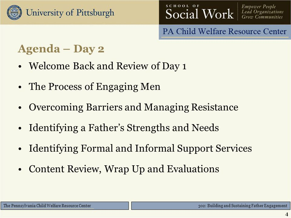 302: Building and Sustaining Father Engagement The Pennsylvania Child Welfare Resource Center Agenda – Day 2 Welcome Back and Review of Day 1 The Process of Engaging Men Overcoming Barriers and Managing Resistance Identifying a Father's Strengths and Needs Identifying Formal and Informal Support Services Content Review, Wrap Up and Evaluations 4