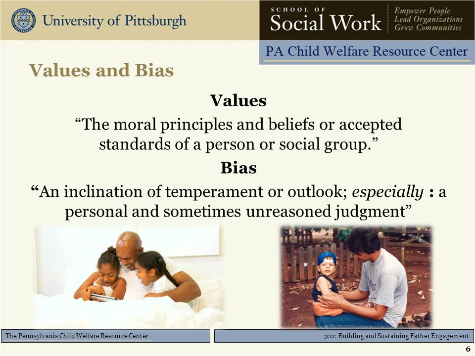 """302: Building and Sustaining Father Engagement The Pennsylvania Child Welfare Resource Center Values and Bias Values """"The moral principles and beliefs"""