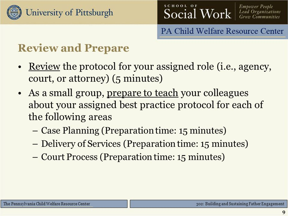 302: Building and Sustaining Father Engagement The Pennsylvania Child Welfare Resource Center Review and Prepare Review the protocol for your assigned role (i.e., agency, court, or attorney) (5 minutes) As a small group, prepare to teach your colleagues about your assigned best practice protocol for each of the following areas –Case Planning (Preparation time: 15 minutes) –Delivery of Services (Preparation time: 15 minutes) –Court Process (Preparation time: 15 minutes) 9
