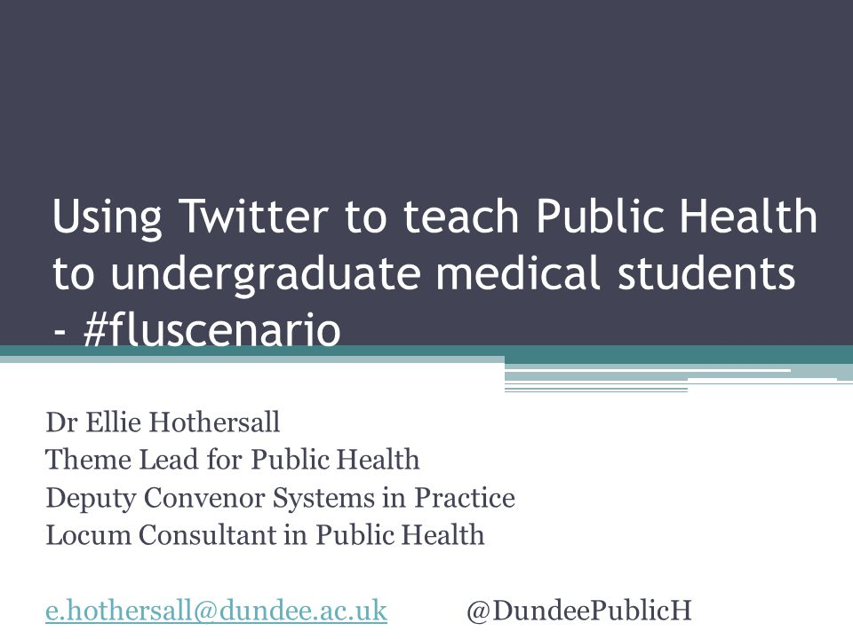 Using Twitter to teach Public Health to undergraduate medical students - #fluscenario Dr Ellie Hothersall Theme Lead for Public Health Deputy Convenor Systems in Practice Locum Consultant in Public Health e.hothersall@dundee.ac.uke.hothersall@dundee.ac.uk@DundeePublicH
