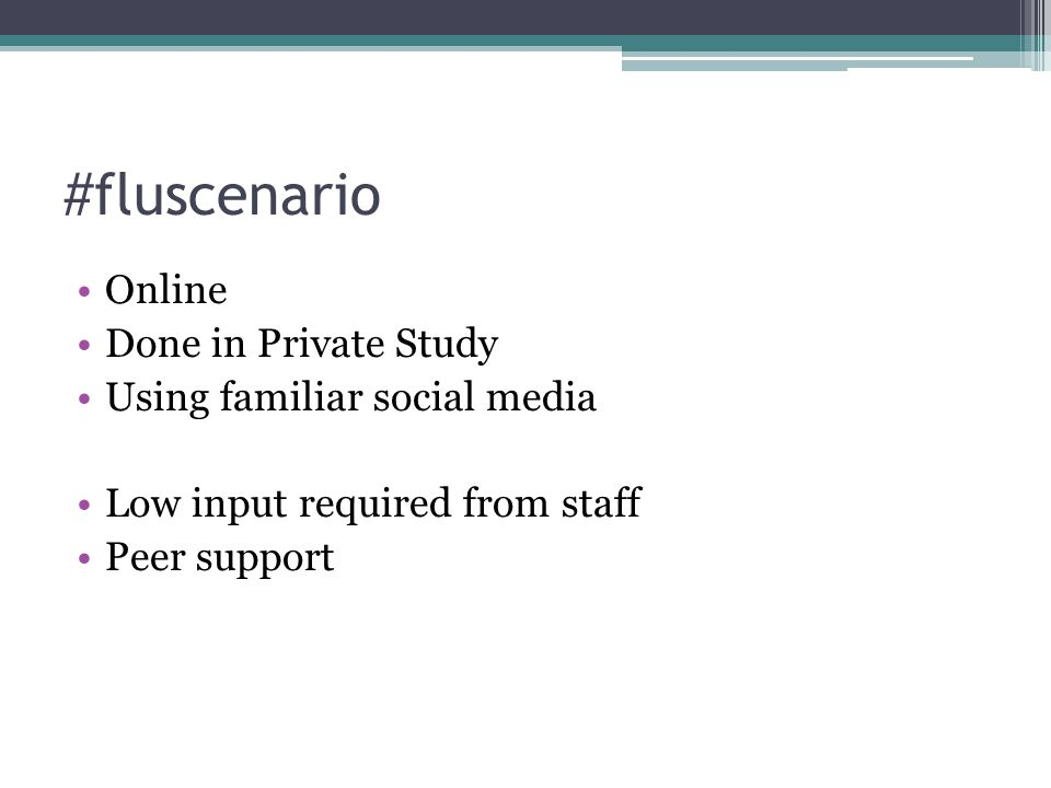 #fluscenario Online Done in Private Study Using familiar social media Low input required from staff Peer support
