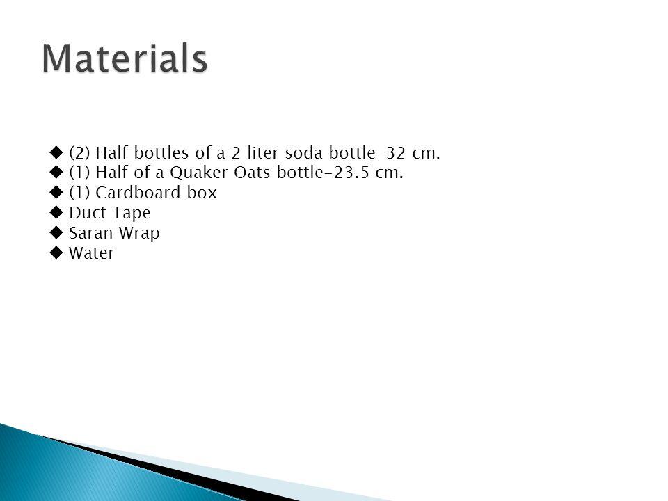  (2) Half bottles of a 2 liter soda bottle-32 cm.  (1) Half of a Quaker Oats bottle-23.5 cm.  (1) Cardboard box  Duct Tape  Saran Wrap  Water