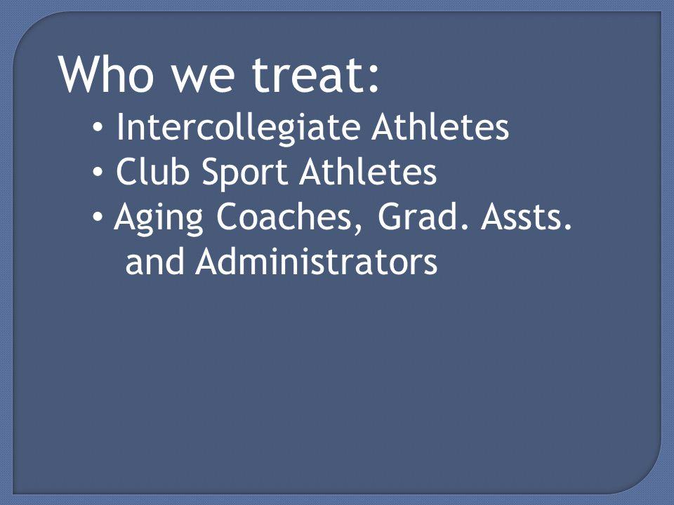 Who we treat: Intercollegiate Athletes Club Sport Athletes Aging Coaches, Grad.