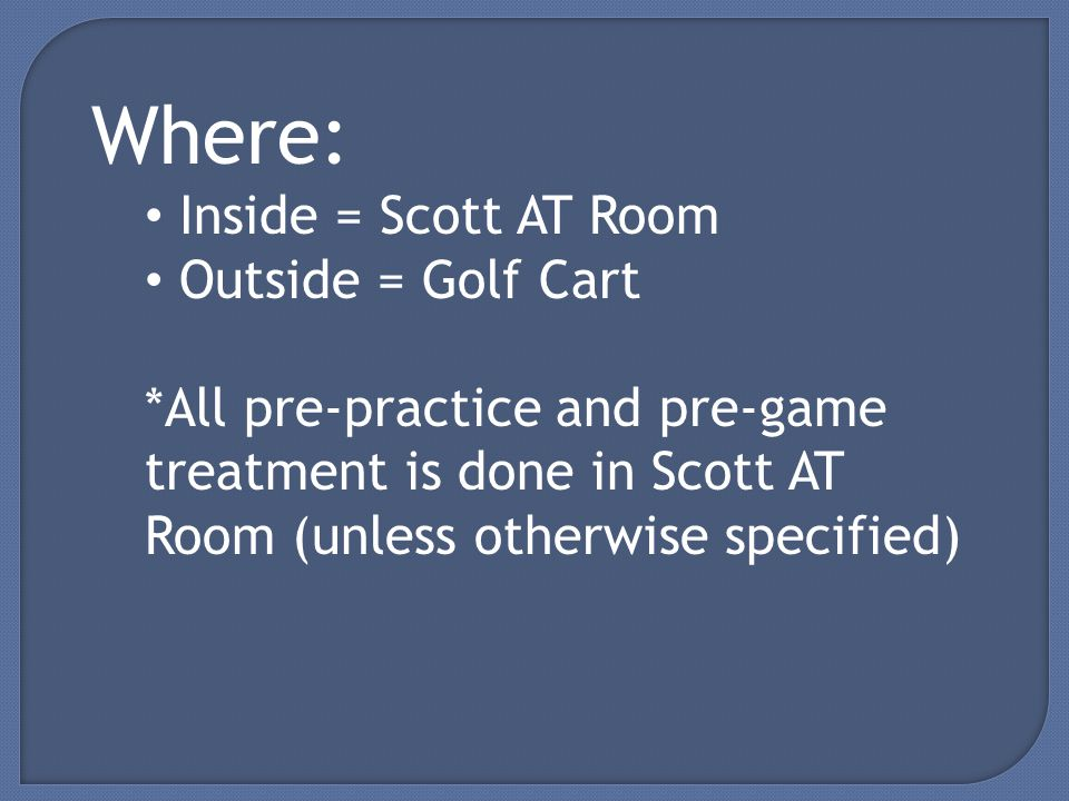 Where: Inside = Scott AT Room Outside = Golf Cart *All pre-practice and pre-game treatment is done in Scott AT Room (unless otherwise specified)