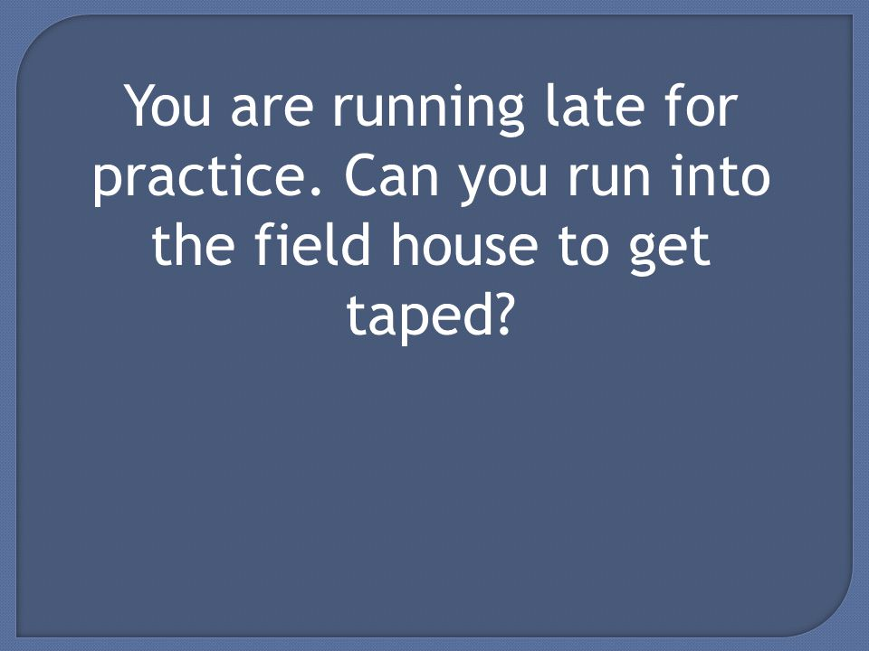 You are running late for practice. Can you run into the field house to get taped