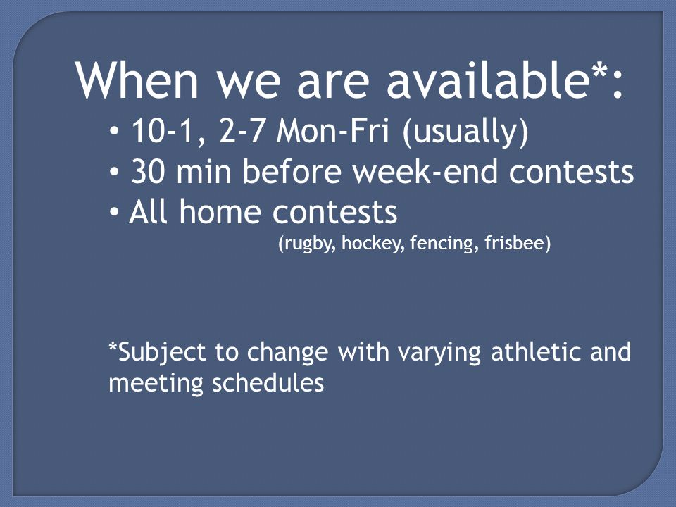 When we are available*: 10-1, 2-7 Mon-Fri (usually) 30 min before week-end contests All home contests (rugby, hockey, fencing, frisbee) *Subject to change with varying athletic and meeting schedules