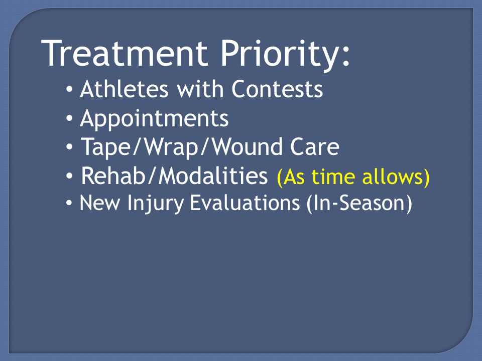 Treatment Priority: Athletes with Contests Appointments Tape/Wrap/Wound Care Rehab/Modalities (As time allows) New Injury Evaluations (In-Season)